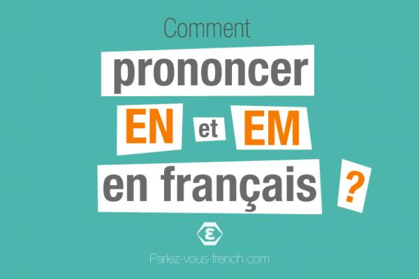 Comment prononcer EN et EM en français