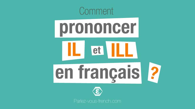 Commenet prononcer les lettres IL et ILL en français