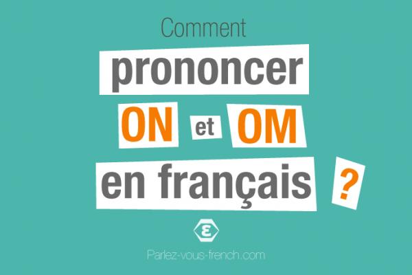 Comment prononcer les lettres ON et OM en français